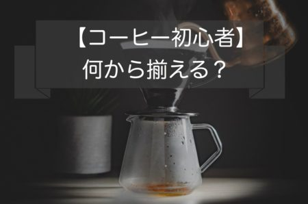 コーヒー初心者何から揃える?